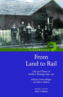 'From Land to Rail': Life and Times of Andrew Ramage 1854-1917 - Milligan, Caroline (Editor), and Mulhern, Mark A. (Editor)