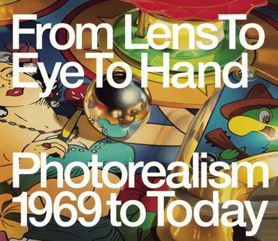 From Lens to Eye to Hand: Photorealism 1969 to Today - Sultan, Terrie, and Kalina, Richard (Contributions by)