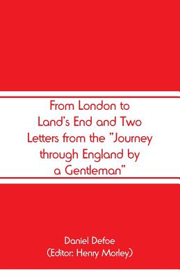 From London to Land's End and Two Letters from the Journey through England by a Gentleman - Defoe, Daniel, and Morley, Henry (Editor)