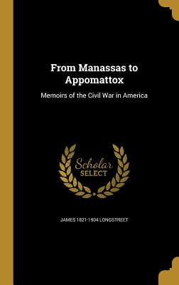 From Manassas to Appomattox: Memoirs of the Civil War in America - Longstreet, James 1821-1904