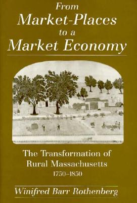 From Market-Places to a Market Economy: The Transformation of Rural Massachusetts, 1750-1850 - Rothenberg, Winifred Barr