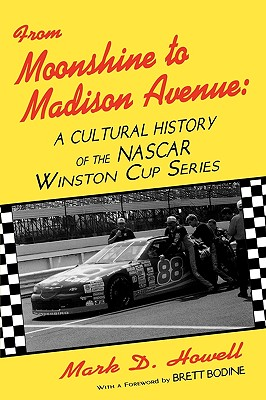 From Moonshine to Madison Avenue: Cultural History of the NASCAR Winston Cup Series - Howell, Mark D