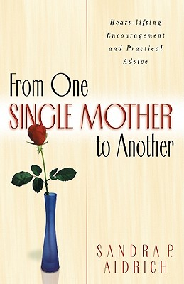 From One Single Mother to Another: Heart-Lifting Encouragement and Practical Advice - Aldrich, Sandra P