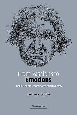 From Passions to Emotions: The Creation of a Secular Psychological Category - Dixon, Thomas