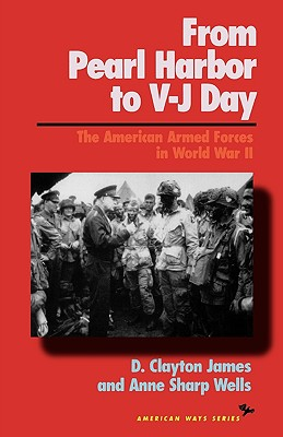 From Pearl Harbor to V-J Day: The American Armed Forces in World War II - James, D Clayton, and Wells, Anne Sharp, and James, Clayton D