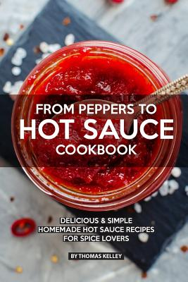 From Peppers to Hot Sauce Cookbook: Delicious Simple Homemade Hot Sauce Recipes for Spice Lovers - Kelly, Thomas