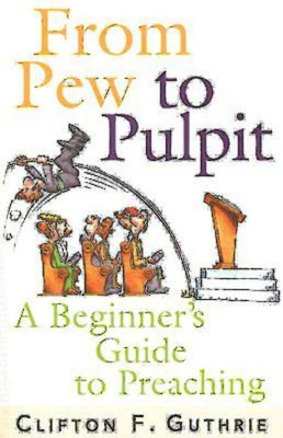 From Pew to Pulpit: A Beginner's Guide to Preaching - Guthrie, Clifton F