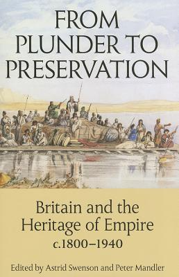 From Plunder to Preservation: Britain and the Heritage of Empire, c.1800-1940 - Swenson, Astrid (Editor), and Mandler, Peter (Editor)