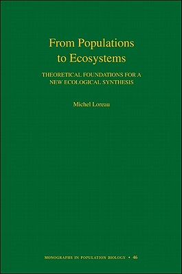 From Populations to Ecosystems: Theoretical Foundations for a New Ecological Synthesis - Loreau, Michel