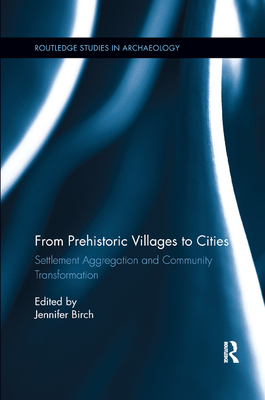 From Prehistoric Villages to Cities: Settlement Aggregation and Community Transformation - Birch, Jennifer, Mphil (Editor)