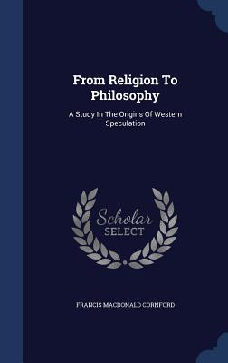 From Religion to Philosophy: A Study in the Origins of Western Speculation - Cornford, Francis MacDonald