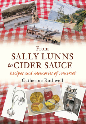 From Sally Lunns to Cider Sauce: Recipes and Memories of Somerset - Rothwell, Catherine