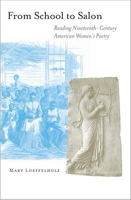 From School to Salon: Reading Nineteenth-Century American Women's Poetry - Loeffelholz, Mary