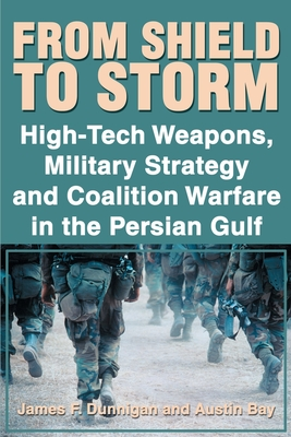 From Shield to Storm: High-Tech Weapons, Military Strategy, and Coalition Warfare in the Persian Gulf - Dunnigan, James F