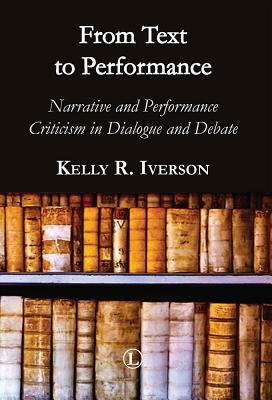 From Text to Performance: Narrative and Performance Criticisms in Dialogue and Debate - Iverson, Kelly R. (Editor)
