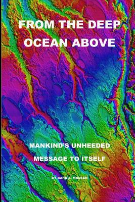 From the Deep Ocean Above: Mankind's Unheeded Message to Itself - Madsen, Bard a