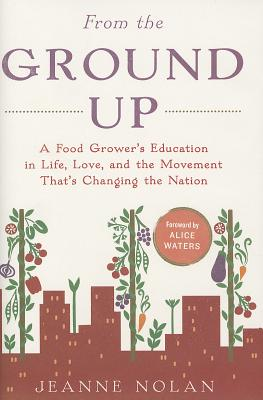 From the Ground Up: A Food Grower's Education in Life, Love, and the Movement That's Changing the Nation - Nolan, Jeanne, and Waters, Alice (Foreword by)