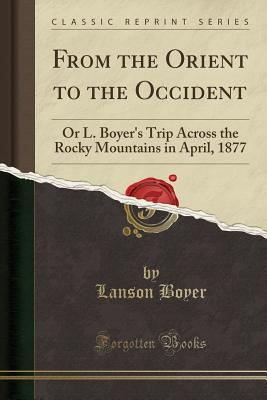 From the Orient to the Occident: Or L. Boyer's Trip Across the Rocky Mountains in April, 1877 (Classic Reprint) - Boyer, Lanson
