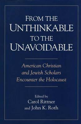 From the Unthinkable to the Unavoidable: American Christian and Jewish Scholars Encounter the Holocaust - Rittner, Carol, R.S.M. (Editor)