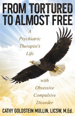 From Tortured to Almost Free: A Psychiatric Therapist's Life with Obsessive Compulsive Disorder - Goldstein Mullin, Cathy
