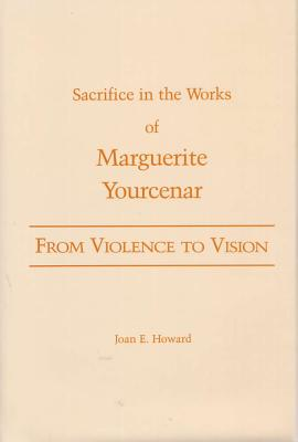 From Violence to Vision: Sacrifice in the Works of Marguerite Yourcenar - Howard, Joan E, B.A., M.A., PH.D.