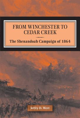 From Winchester to Cedar Creek: The Shenandoah Campaign of 1864 - Wert, Jeffry D