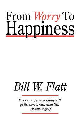 From Worry to Happiness - Flatt, Bill W