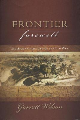 Frontier Farewell: The 1870s and the End of the Old West - Wilson, Garrett