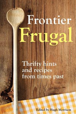 Frontier Frugal: Thrifty Hints and Recipes from Times Past - Morrison, Hugh
