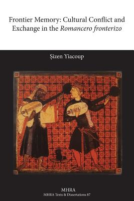 Frontier Memory: Cultural Conflict and Exchange in the Romancero Fronterizo - Yiacoup, Sizen