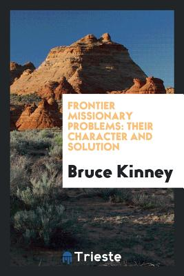 Frontier Missionary Problems: Their Character and Solution - Kinney, Bruce