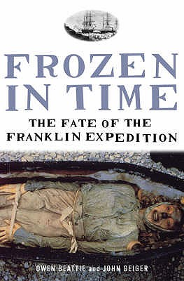 Frozen in Time: The Fate of the Franklin Expedition - Geiger, John, and Beattie, Owen