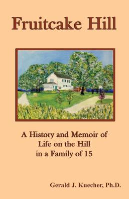 Fruitcake Hill: A History and Memoir of Life on the Hill in a Family of 15 - Kuecher, Gerald J