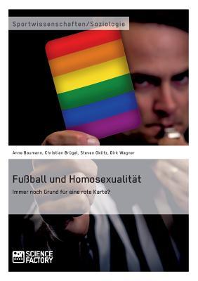 Fu?ball und Homosexualit?t. Immer noch Grund f?r eine rote Karte? - Oklitz, Steven, and Wagner, Dirk, and Baumann, Anne