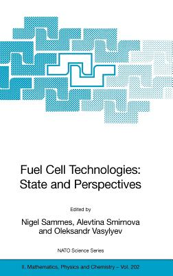Fuel Cell Technologies: State and Perspectives: Proceedings of the NATO Advanced Research Workshop on Fuel Cell Technologies: State and Perspectives, Kyiv, Ukraine from 6 to 10 June 2004. - Sammes, Nigel (Editor), and Smirnova, Alevtina (Editor), and Vasylyev, Oleksandr (Editor)