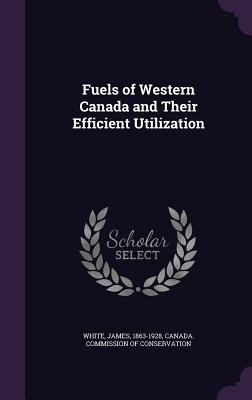 Fuels of Western Canada and Their Efficient Utilization - White, James, and Canada Commission of Conservation (Creator)