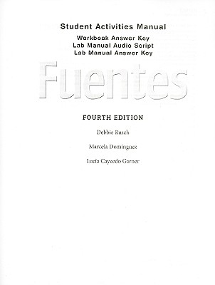 Fuentes Student Activities Manual: Workbook Answer Key, Lab Manual Audio Script, Lab Manual Answer Key - Rusch, Debbie, and Dominguez, Marcela, and Caycedo Garner, Lucia
