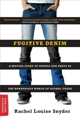 Fugitive Denim: A Moving Story of People and Pants in the Borderless World of Global Trade - Snyder, Rachel Louise