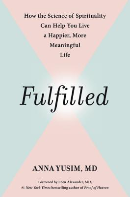 Fulfilled: How the Science of Spirituality Can Help You Live a Happier, More Meaningful Life - Yusim, Anna, and Alexander, Eben, MD (Foreword by)