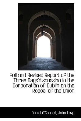 Full and Revised Report of the Three Days'discussion in the Corporation of Dublin on the Repeal of T - O'Connell, Daniel