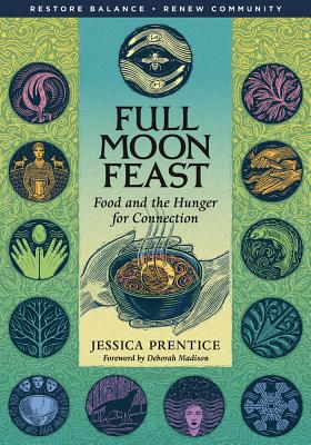 Full Moon Feast: Food and the Hunger for Connection - Prentice, Jessica, and Madison, Deborah (Foreword by)