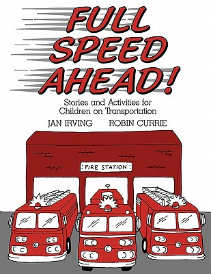 Full Speed Ahead: Stories and Activities for Children on Transportation - Irving, Jan, and Currie, Robin