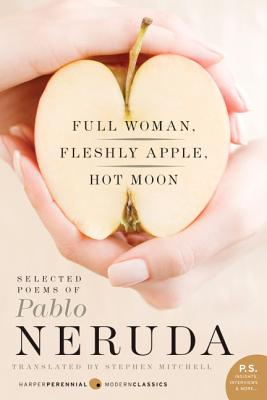 Full Woman, Fleshly Apple, Hot Moon: Selected Poems of Pablo Neruda - Neruda, Pablo, and Mitchell, Stephen