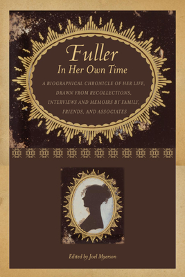 Fuller in Her Own Time: A Biographical Chronicle of Her Life, Drawn from Recollections, Interviews, and Memoirs by Family, Friends, and Associates - Myerson, Joel (Editor)