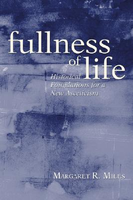 Fullness of Life: Historical Foundations for a New Asceticism - Miles, Margaret R