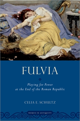 Fulvia: Playing for Power at the End of the Roman Republic - Schultz, Celia E