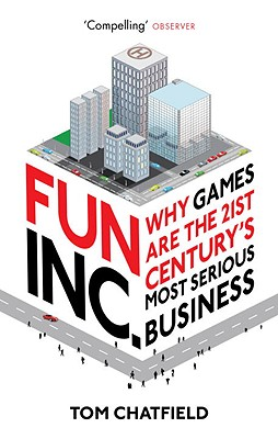 Fun Inc.: Why games are the 21st Century's most serious business - Chatfield, Tom