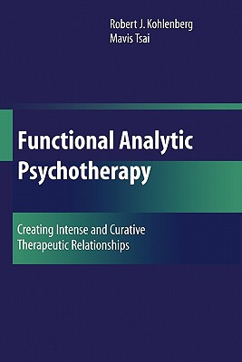 Functional Analytic Psychotherapy: Creating Intense and Curative Therapeutic Relationships - Kohlenberg, Robert J, PhD, Abpp, and Tsai, Mavis, PH.D
