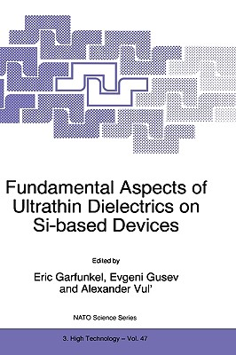 Fundamental Aspects of Ultrathin Dielectrics on Si-Based Devices - Gusev, Evgeni (Editor), and North Atlantic Treaty Organization, and NATO Advanced Research Workshop on Fundamental Aspects of Ultrathin Dielectrics on Si-Based Devices Towards an Atomic Scale Understanding