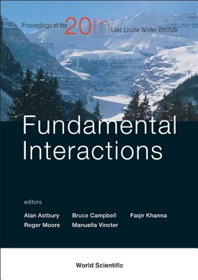 Fundamental Interactions: Proceedings of the Twentieth Lake Louise Winter Institute Lake Louise, Alberta, Canada 20 - 26 February 2005 - Astbury, Alan (Editor), and Campbell, Bruce, Dr. (Editor), and Vincter, Manuella (Editor)